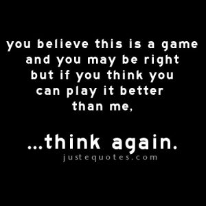 You believe this is a game and you may be right but if you think …