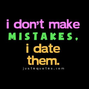 I dont make mistakes I date them