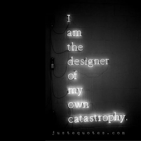 I am the designer of my own catastrophe