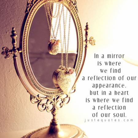 In a mirror is where we find a reflection of our appearance, but in a heart is where we find a reflection of our soul.
