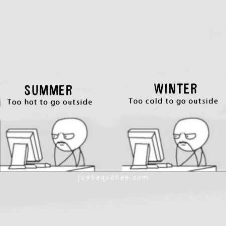 Summer too hot to go outside. Winter too cold to go outside.
