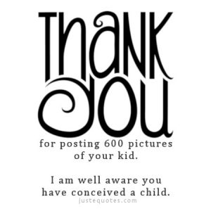 Thank you for posting 600 pictures of your kid