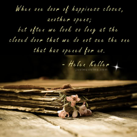 When one door of happiness closes another opens; but often we look so long at the closed door that we do not see the one that has opened for us. - Helen Keller