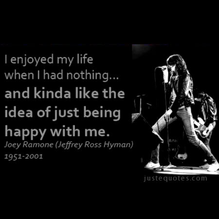 I enjoyed my life when I had nothing ... and kinda like the idea of just being happy with me. - Joey Ramone