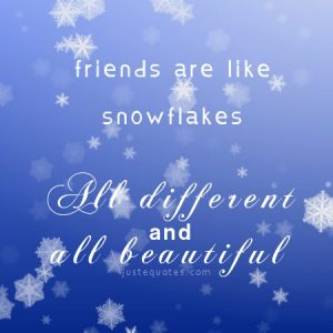 Friends are like snowflakes …
