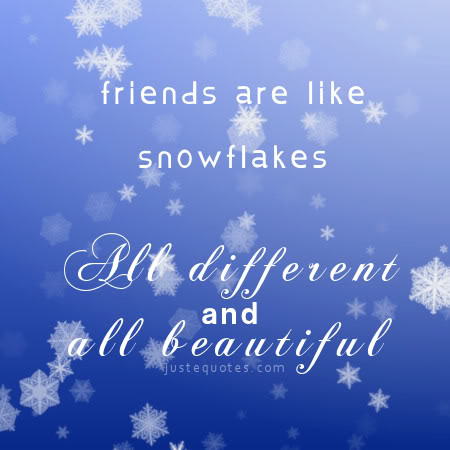 Friends are like snowflakes. All different and all beautiful.