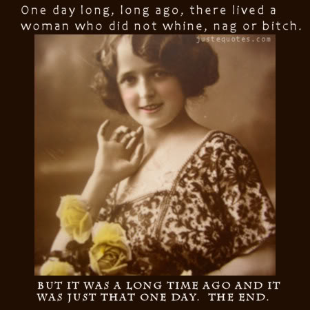 On day long, long ago, there lived a woman who did not whine, nag, or bitch. But it was a long time ago and it was just that one day.  The End.