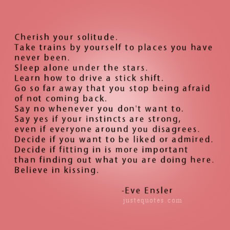 Cherish your solitude. Take trains by yourself to places you have never been. Sleep alone under the stars... - Eve Ensler