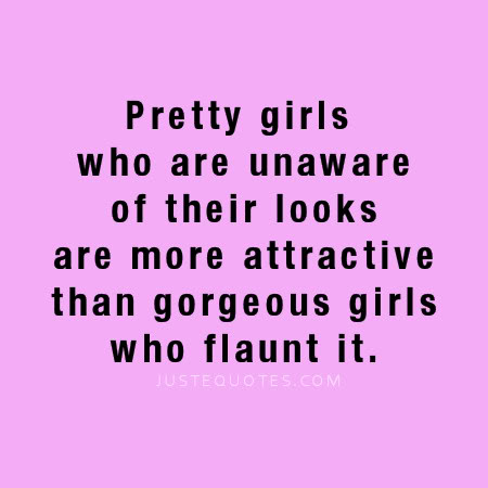 Pretty girls who are unaware of their looks are more attractive than gorgeous girls who flaunt it.