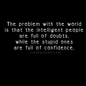 The problem with the world is that the intelligent …