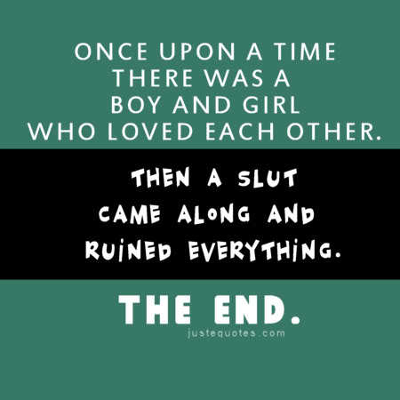 Once upon a time there was a boy and girl who loved each other. Then a slut came along and ruined everything. The end.