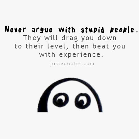 Never argue with stupid people. They will drag you down to their level, then beat you with experience.