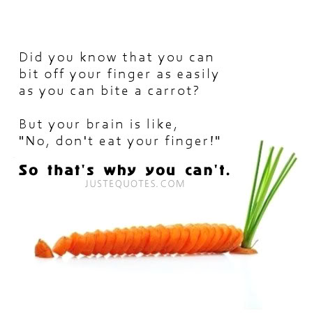 "Did you know that you can bite off your finger as easily as you can bite a carrot? But your brain is like, ""No, don't eat your finger!"" So that's why you can't."