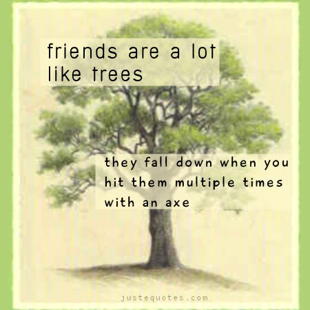 Friends are a lot like trees, they fall down when you hit them multiple times with an axe.