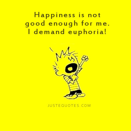 Happiness is not good enough for me. I demand euphoria.