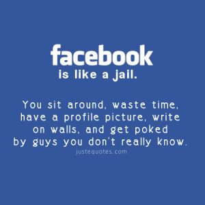 Facebook is like a jail. You sit around, waste time, have a …