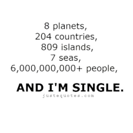 8 planets, 204 countries, 809 islands, 7 seas, 6,000,000,000+ people, and I'm single.