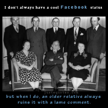 I don't always have a cool Facebook status but when l do, an older relative always ruins it with a lame comment.