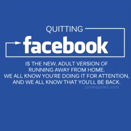Quitting Facebook is the new, adult version of running away from home. We all know you're doing it for attention, and we all know that you'll be back.