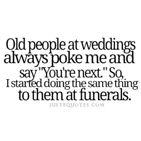 "Old people at weddings always poke me and say ""You're next."" So, I started doing the same thing to them at funerals."