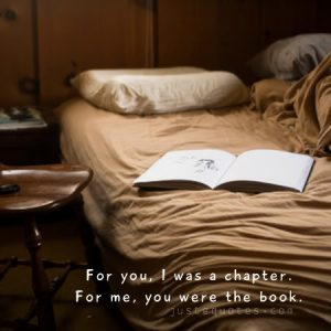 For you, I was a chapter. For me, you were the book.