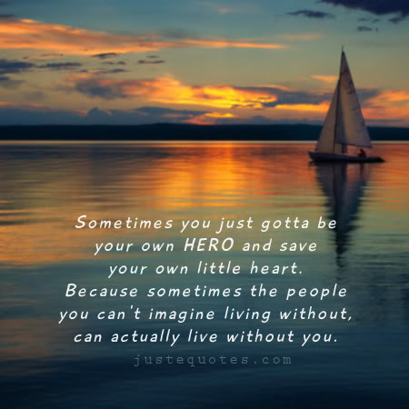 Sometimes you just gotta be your own Hero and save your own little heart. Because sometimes the people you can't imagine living without, can actually live without you.