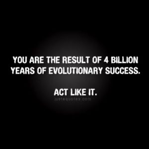 You are the result of 4 billion years of evolutionary success …