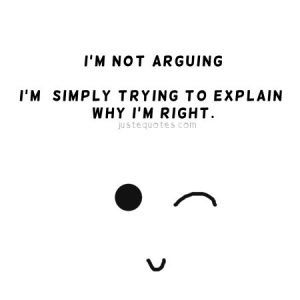 I'm not arguing. I'm simply trying to explain why I'm right.