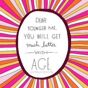 Dear younger me, you will get much better with age.