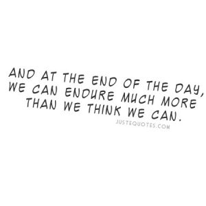 And at the end of the day, we can endure much more than we think we can.