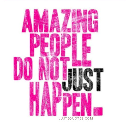 Amazing people do not just happen.