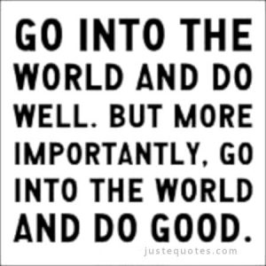 Go into the world and do well. But more importantly, go into the world …