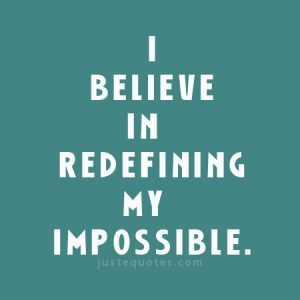 I believe in redefining my impossible.