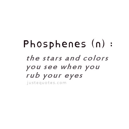 Phosphenes (n): the stars and colors you see when you rub your eyes