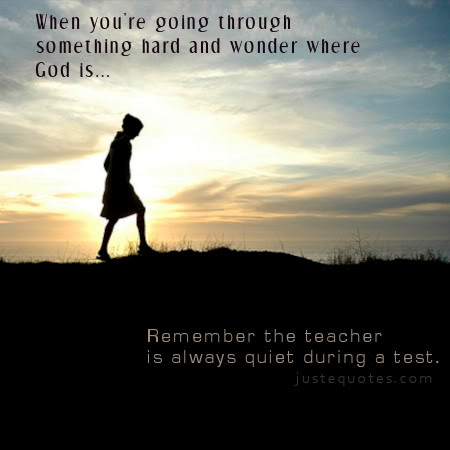 When you're going through something hard and wonder where God is ... remember the teacher is always quiet during a test.
