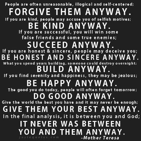 People are often unreasonable, illogical and self-centered; forgive them anyway. If you are kind, people may accuse you of selfish motives; be kind anyway. If you are successful, you will win some false friends and some true enemies; succeed anyway ...
