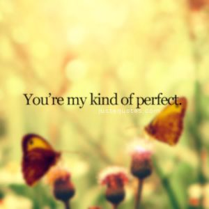 You're my kind of perfect.
