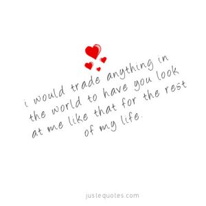 I would trade anything in the world to have you look at me …