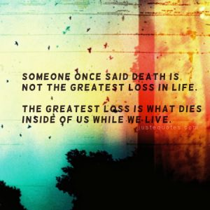 Someone once said death is not the greatest loss in life …