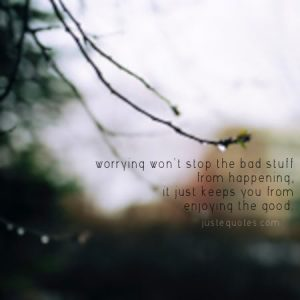 Worrying won't stop the bad stuff, it just keeps you from enjoying the good.
