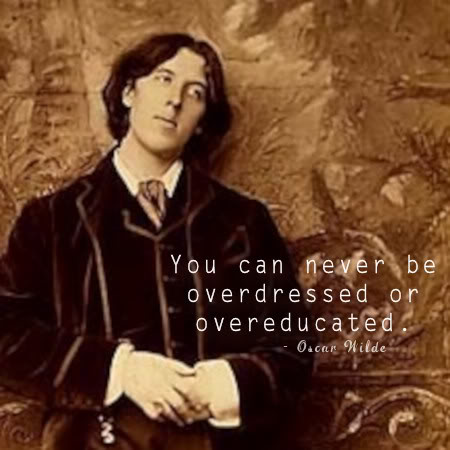 You can never be overdressed or overeducated. - Oscar Wilde