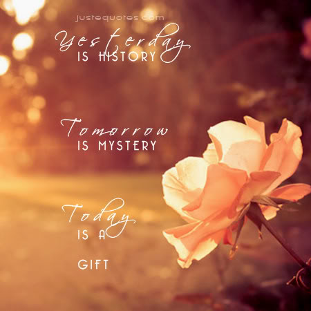 Yesterday is history. Tomorrow is mystery. Today is a gift.
