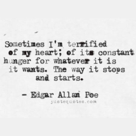 Sometimes I'm terrified of my heart; of its constant hunger for whatever it is it wants. The way it stops and starts. - Edgar Allan Poe