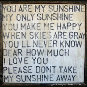 You are my sunshine, my only sunshine. You make me happy …