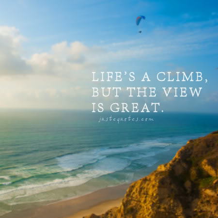 Life's a climb, but the view is great.