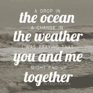 A drop in the ocean, a change in the weather. I was praying that …