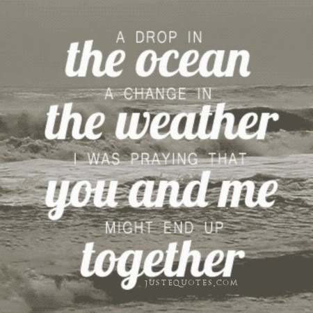 A drop in the ocean, a change in the weather. I was praying that you and me might end up together.