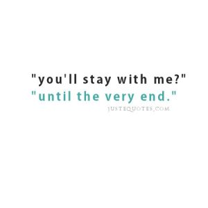 You'll stay with me? Until the very end.
