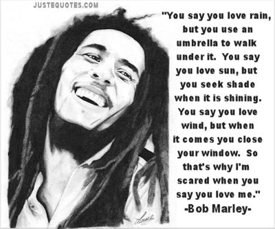 You say you love rain, but you use an umbrella to walk under it. You say you love sun, but you seek shade when it is shining. You say you love wind, but when it comes you close your window. So that's why I'm scared when you say you love me. - Bob Marley
