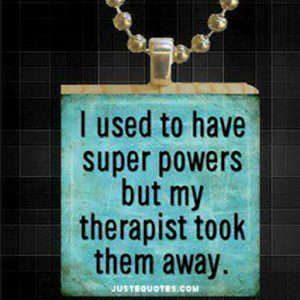 I used to have super powers but my therapist took them away.